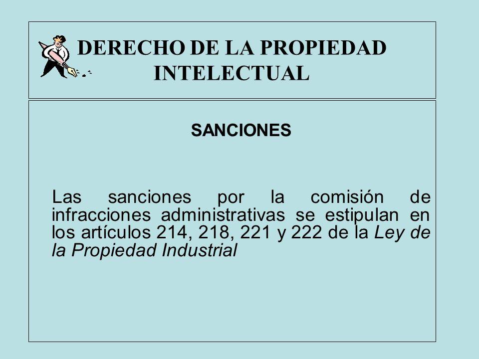DERECHO DE LA PROPIEDAD INTELECTUAL SANCIONES Las sanciones por la comisión de infracciones administrativas se estipulan en los artículos 214, 218, 22