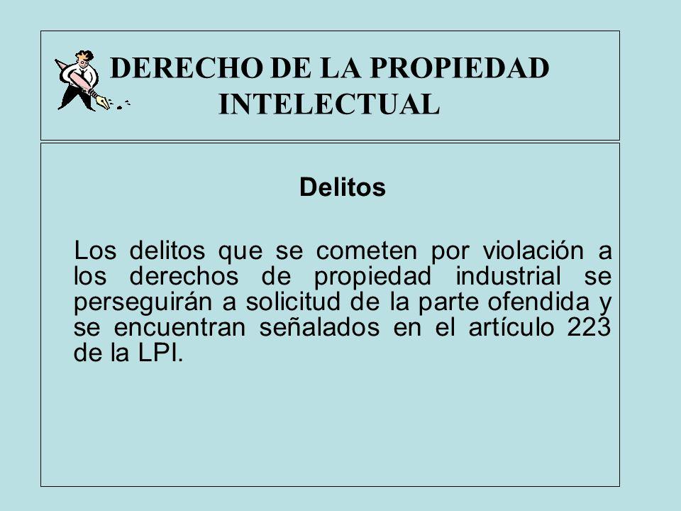 DERECHO DE LA PROPIEDAD INTELECTUAL Delitos Los delitos que se cometen por violación a los derechos de propiedad industrial se perseguirán a solicitud
