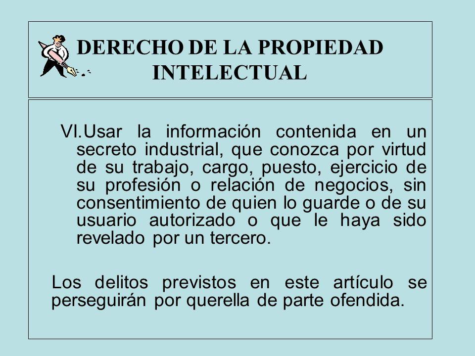 DERECHO DE LA PROPIEDAD INTELECTUAL VI.Usar la información contenida en un secreto industrial, que conozca por virtud de su trabajo, cargo, puesto, ej