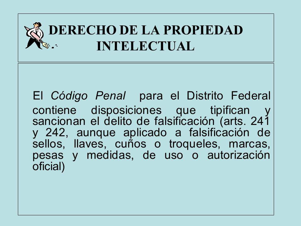 DERECHO DE LA PROPIEDAD INTELECTUAL El Código Penal para el Distrito Federal contiene disposiciones que tipifican y sancionan el delito de falsificaci