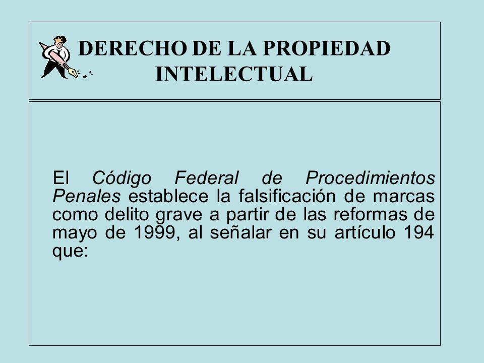 DERECHO DE LA PROPIEDAD INTELECTUAL El Código Federal de Procedimientos Penales establece la falsificación de marcas como delito grave a partir de las