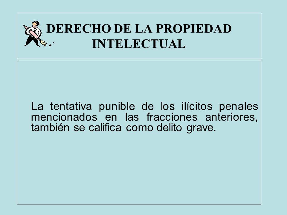 DERECHO DE LA PROPIEDAD INTELECTUAL La tentativa punible de los ilícitos penales mencionados en las fracciones anteriores, también se califica como de