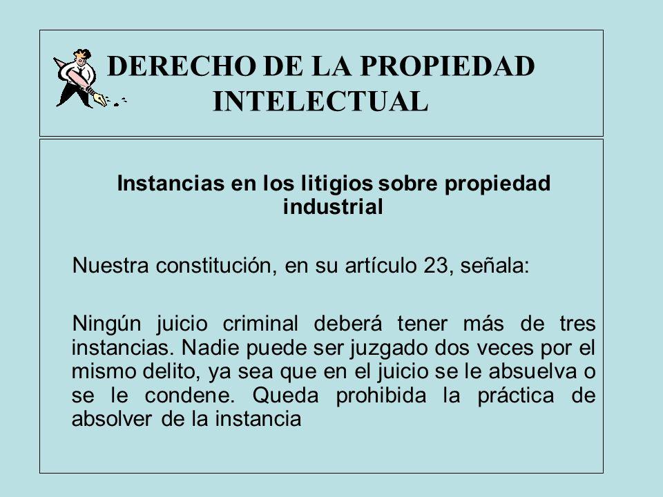 DERECHO DE LA PROPIEDAD INTELECTUAL Instancias en los litigios sobre propiedad industrial Nuestra constitución, en su artículo 23, señala: Ningún juic
