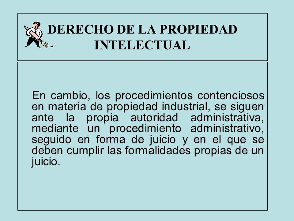 DERECHO DE LA PROPIEDAD INTELECTUAL En cambio, los procedimientos contenciosos en materia de propiedad industrial, se siguen ante la propia autoridad