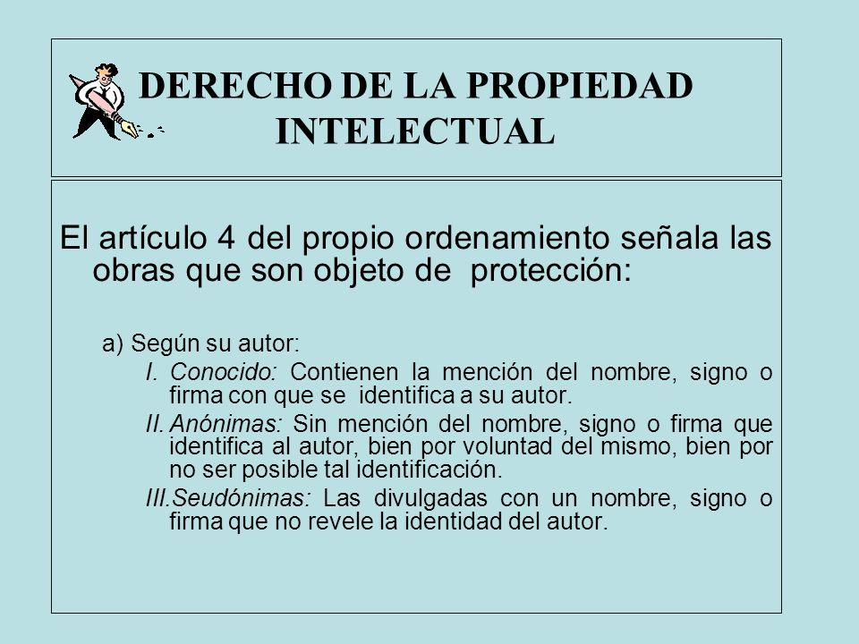 DERECHO DE LA PROPIEDAD INTELECTUAL El artículo 4 del propio ordenamiento señala las obras que son objeto de protección: a)Según su autor: I.Conocido: