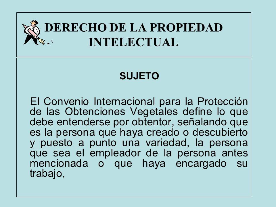 DERECHO DE LA PROPIEDAD INTELECTUAL SUJETO El Convenio Internacional para la Protección de las Obtenciones Vegetales define lo que debe entenderse por