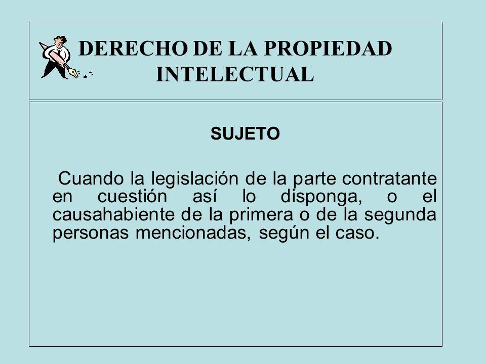 DERECHO DE LA PROPIEDAD INTELECTUAL SUJETO Cuando la legislación de la parte contratante en cuestión así lo disponga, o el causahabiente de la primera