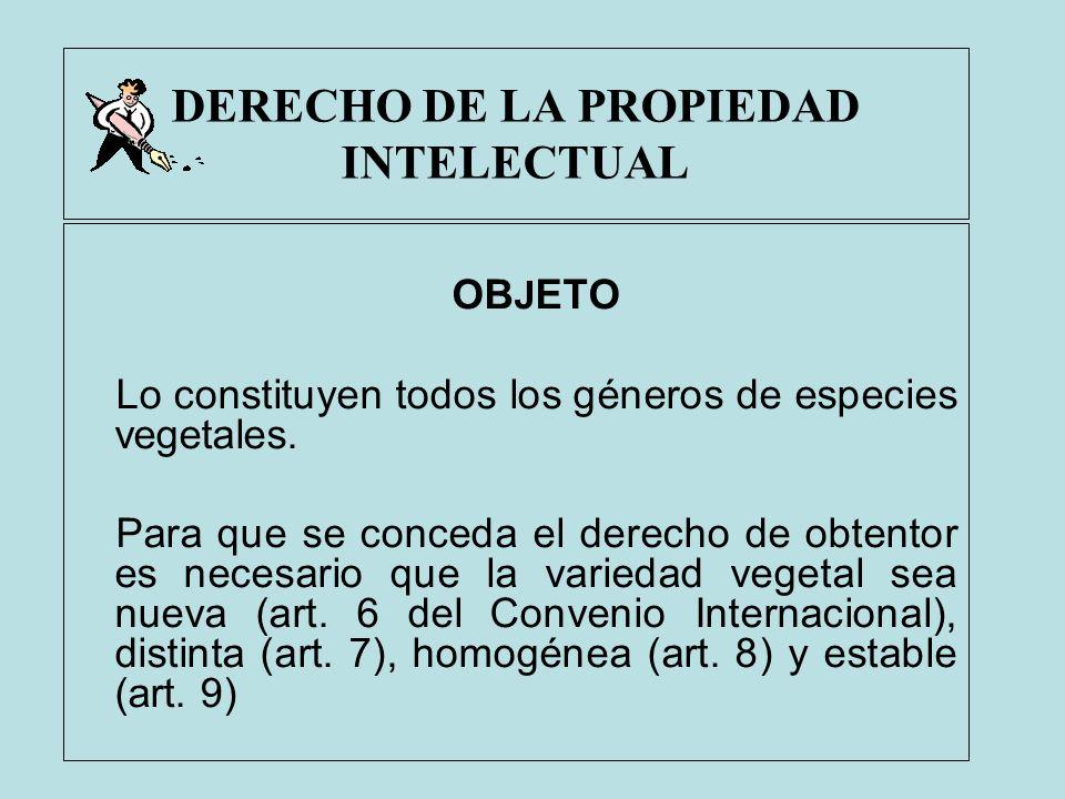 DERECHO DE LA PROPIEDAD INTELECTUAL OB J ETO Lo constituyen todos los géneros de especies vegetales. Para que se conceda el derecho de obtentor es nec