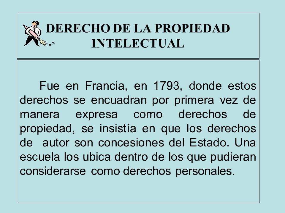 DERECHO DE LA PROPIEDAD INTELECTUAL Fue en Francia, en 1793, donde estos derechos se encuadran por primera vez de manera expresa como derechos de prop