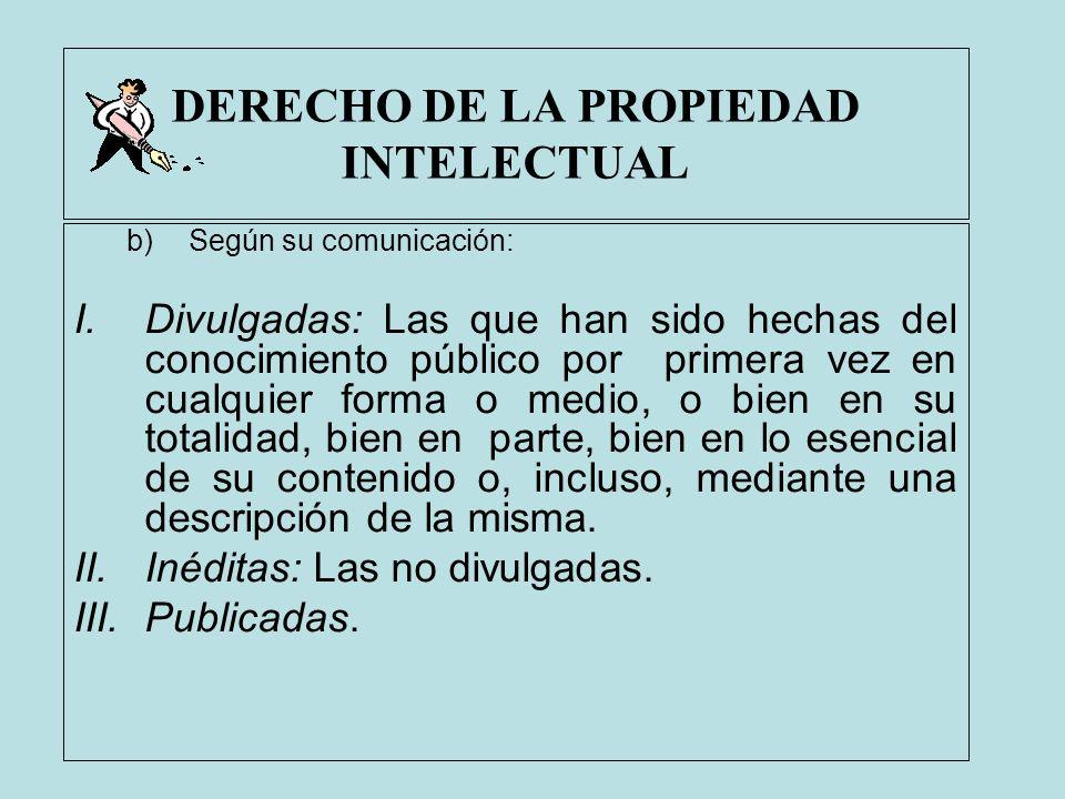 DERECHO DE LA PROPIEDAD INTELECTUAL b)Según su comunicación: I.Divulgadas: Las que han sido hechas del conocimiento público por primera vez en cualqui