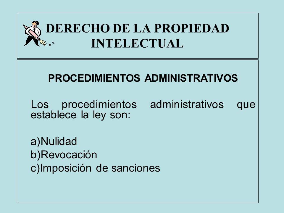 DERECHO DE LA PROPIEDAD INTELECTUAL PROCEDIMIENTOS ADMINISTRATIVOS Los procedimientos administrativos que establece la ley son: a)Nulidad b)Revocación