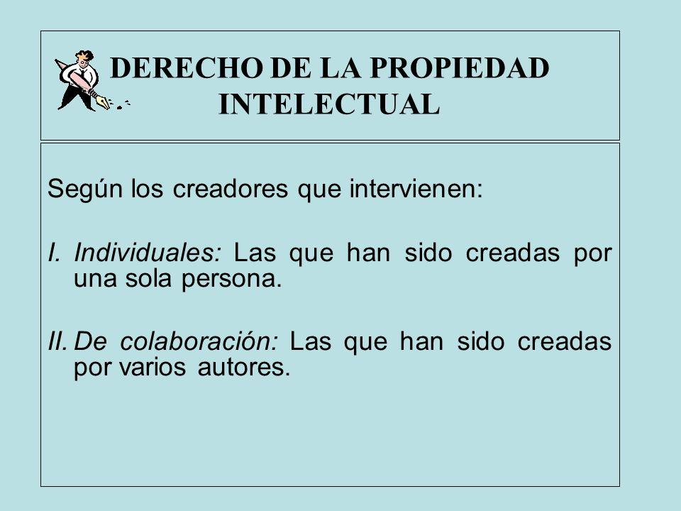 DERECHO DE LA PROPIEDAD INTELECTUAL Según los creadores que intervienen: I.Individuales: Las que han sido creadas por una sola persona. II.De colabora