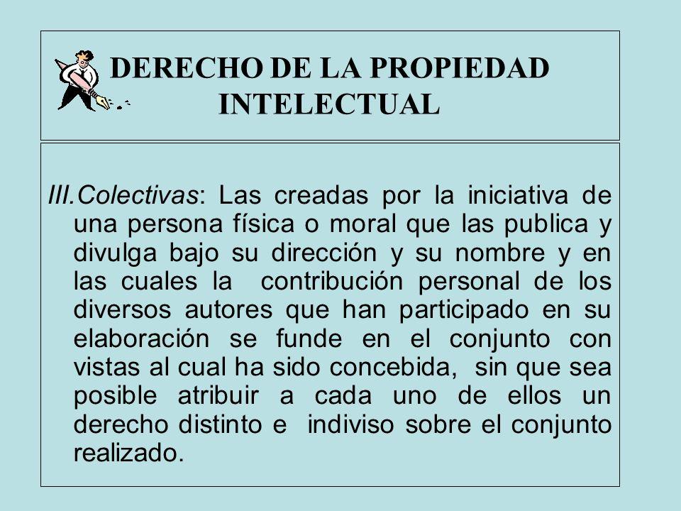 DERECHO DE LA PROPIEDAD INTELECTUAL III.Colectivas: Las creadas por la iniciativa de una persona física o moral que las publica y divulga bajo su dire
