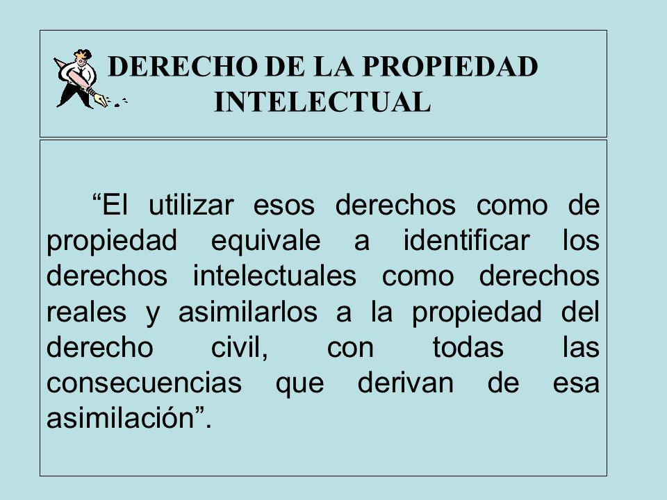 DERECHO DE LA PROPIEDAD INTELECTUAL El utilizar esos derechos como de propiedad equivale a identificar los derechos intelectuales como derechos reales