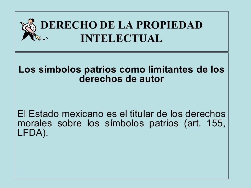 DERECHO DE LA PROPIEDAD INTELECTUAL Los símbolos patrios como limitantes de los derechos de autor El Estado mexicano es el titular de los derechos mor