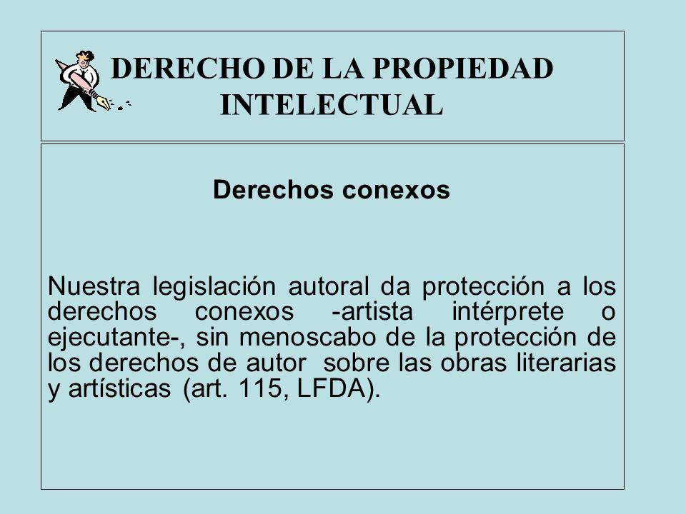 DERECHO DE LA PROPIEDAD INTELECTUAL Derechos conexos Nuestra legislación autoral da protección a los derechos conexos -artista intérprete o ejecutante