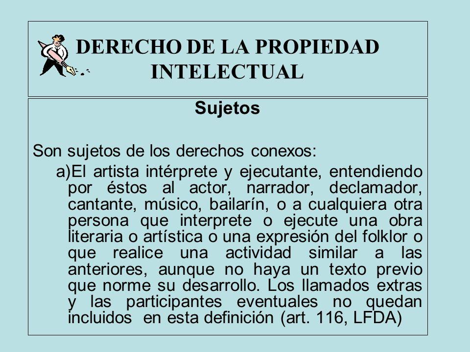 DERECHO DE LA PROPIEDAD INTELECTUAL Sujetos Son sujetos de los derechos conexos: a)El artista intérprete y ejecutante, entendiendo por éstos al actor,