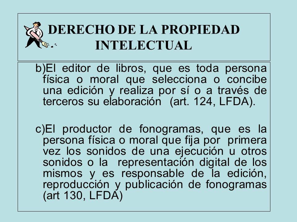 DERECHO DE LA PROPIEDAD INTELECTUAL b)El editor de libros, que es toda persona física o moral que selecciona o concibe una edición y realiza por sí o