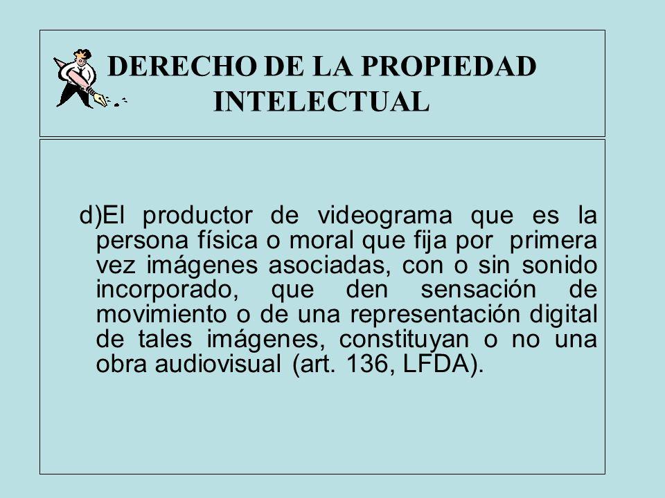 DERECHO DE LA PROPIEDAD INTELECTUAL d)El productor de videograma que es la persona física o moral que fija por primera vez imágenes asociadas, con o s