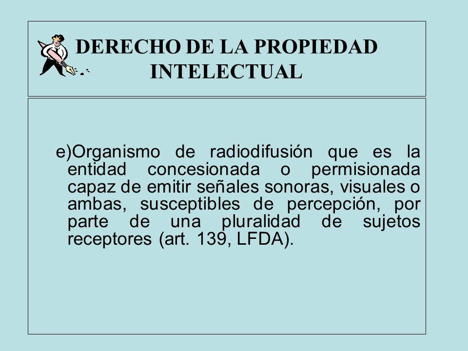 DERECHO DE LA PROPIEDAD INTELECTUAL e)Organismo de radiodifusión que es la entidad concesionada o permisionada capaz de emitir señales sonoras, visual