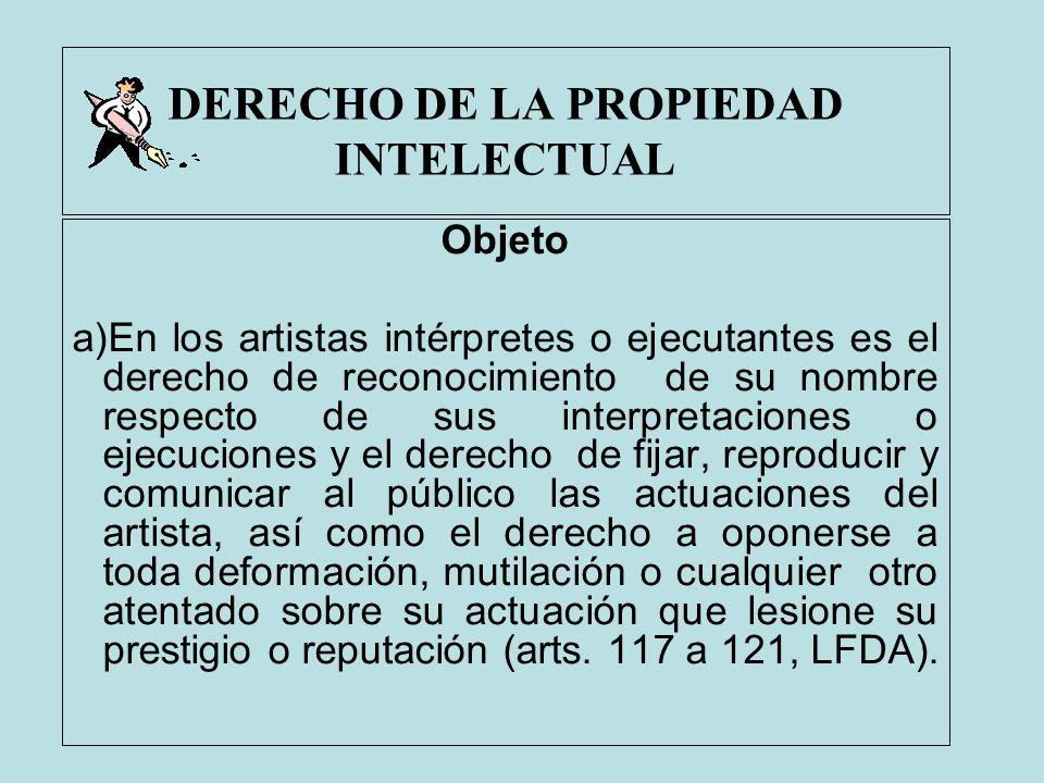 DERECHO DE LA PROPIEDAD INTELECTUAL Objeto a)En los artistas intérpretes o ejecutantes es el derecho de reconocimiento de su nombre respecto de sus in