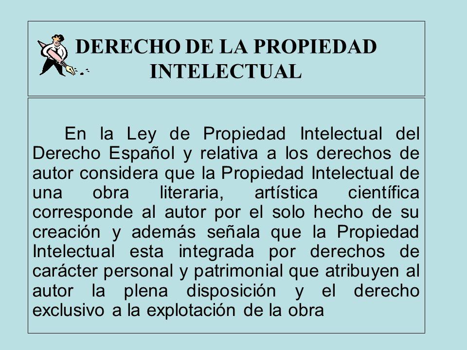 DERECHO DE LA PROPIEDAD INTELECTUAL En la Ley de Propiedad Intelectual del Derecho Español y relativa a los derechos de autor considera que la Propied