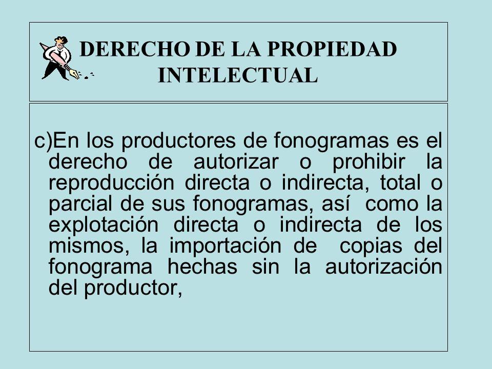 DERECHO DE LA PROPIEDAD INTELECTUAL c)En los productores de fonogramas es el derecho de autorizar o prohibir la reproducción directa o indirecta, tota