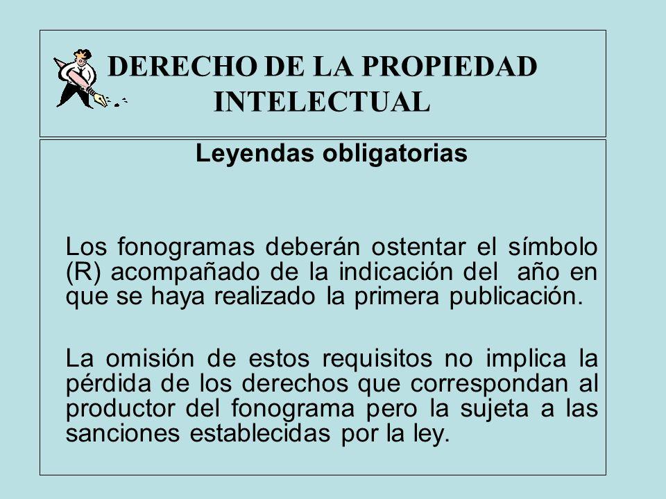 DERECHO DE LA PROPIEDAD INTELECTUAL Leyendas obligatorias Los fonogramas deberán ostentar el símbolo (R) acompañado de la indicación del año en que se