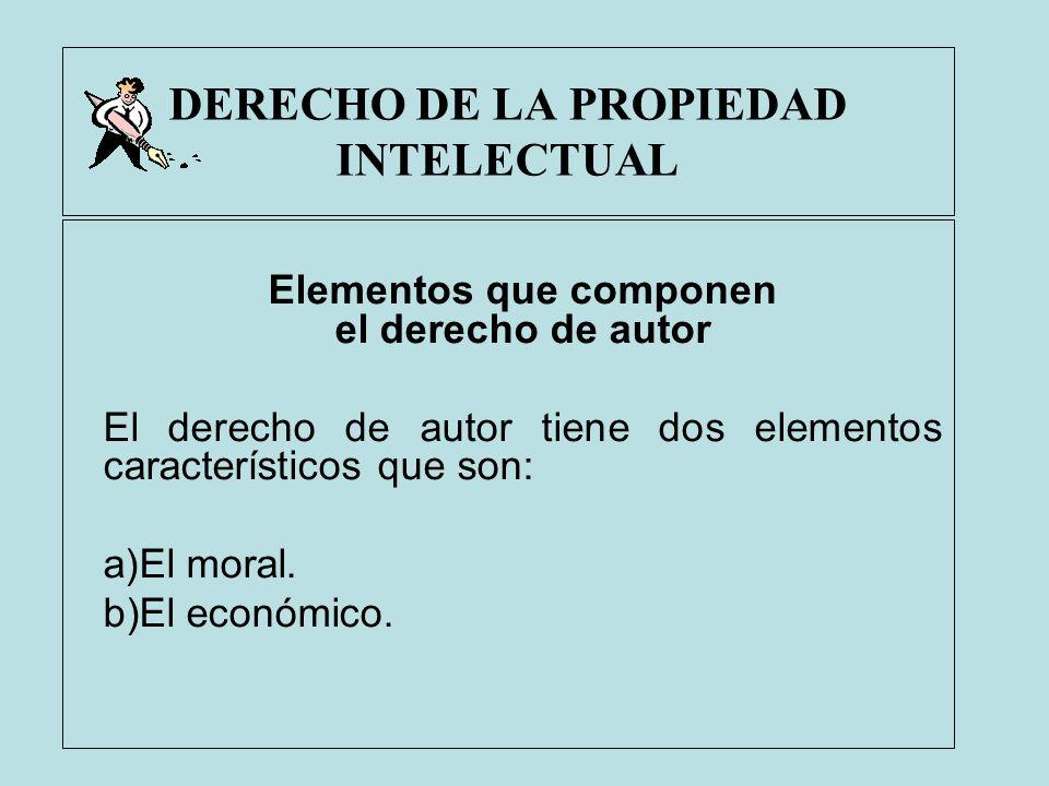 DERECHO DE LA PROPIEDAD INTELECTUAL Elementos que componen el derecho de autor El derecho de autor tiene dos elementos característicos que son: a)El m
