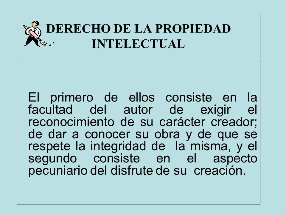 DERECHO DE LA PROPIEDAD INTELECTUAL El primero de ellos consiste en la facultad del autor de exigir el reconocimiento de su carácter creador; de dar a
