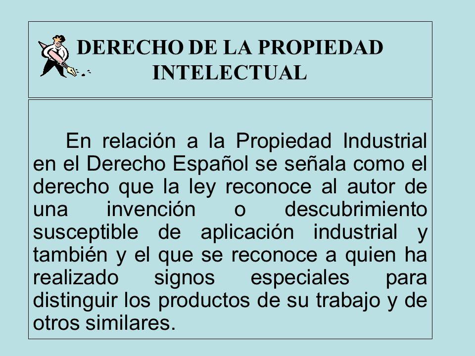 DERECHO DE LA PROPIEDAD INTELECTUAL En relación a la Propiedad Industrial en el Derecho Español se señala como el derecho que la ley reconoce al autor