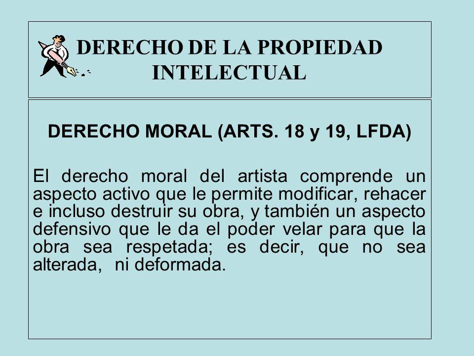 DERECHO DE LA PROPIEDAD INTELECTUAL DERECHO MORAL (ARTS. 18 y 19, LFDA) El derecho moral del artista comprende un aspecto activo que le permite modifi
