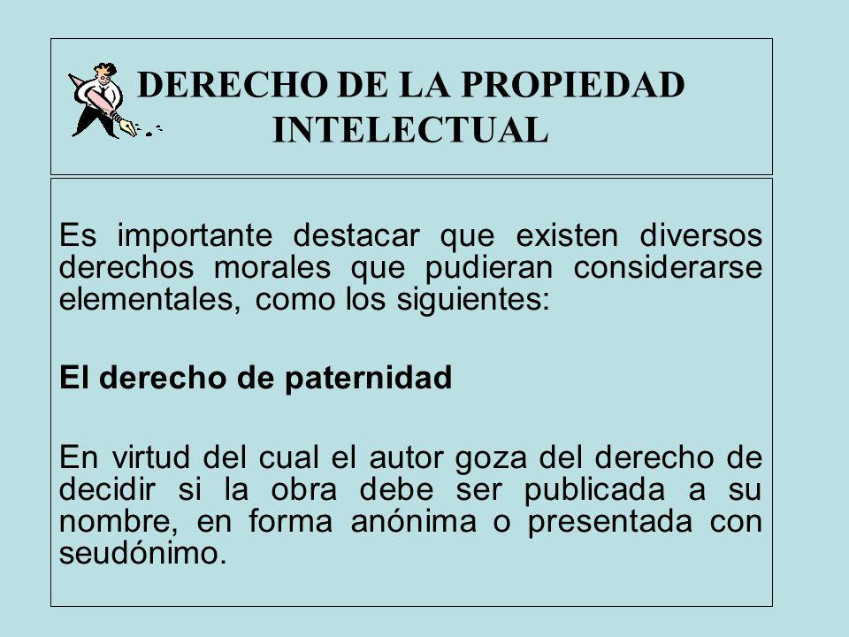DERECHO DE LA PROPIEDAD INTELECTUAL Es importante destacar que existen diversos derechos morales que pudieran considerarse elementales, como los sigui