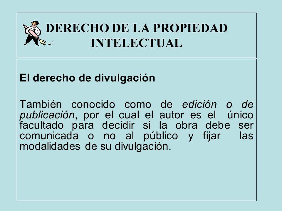DERECHO DE LA PROPIEDAD INTELECTUAL El derecho de divulgación También conocido como de edición o de publicación, por el cual el autor es el único facu