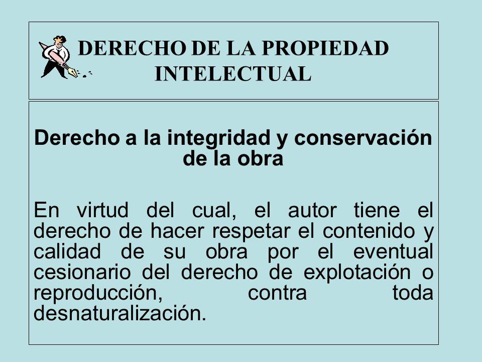 DERECHO DE LA PROPIEDAD INTELECTUAL Derecho a la integridad y conservación de la obra En virtud del cual, el autor tiene el derecho de hacer respetar