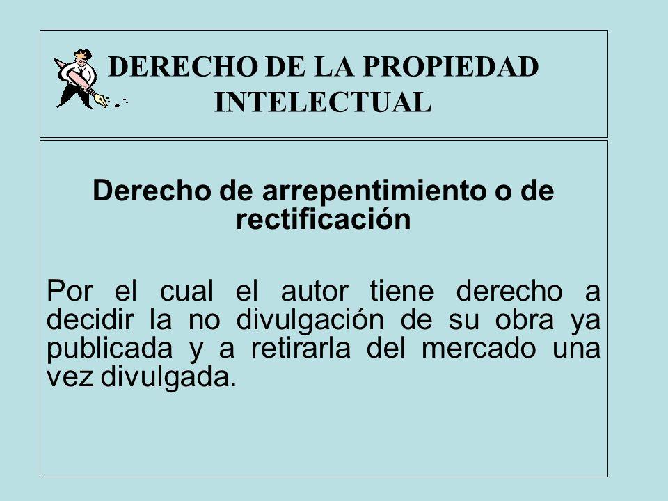 DERECHO DE LA PROPIEDAD INTELECTUAL Derecho de arrepentimiento o de rectificación Por el cual el autor tiene derecho a decidir la no divulgación de su