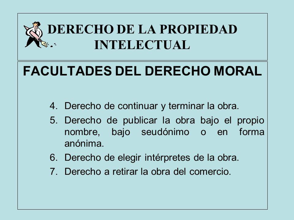 DERECHO DE LA PROPIEDAD INTELECTUAL FACULTADES DEL DERECHO MORAL 4.Derecho de continuar y terminar la obra. 5.Derecho de publicar la obra bajo el prop