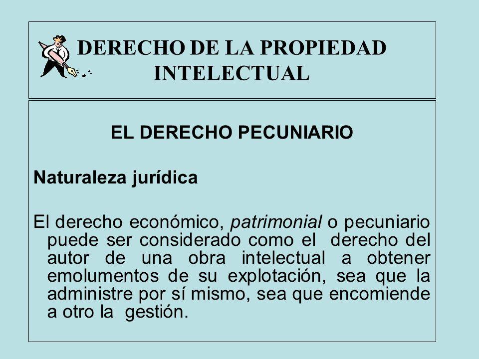 DERECHO DE LA PROPIEDAD INTELECTUAL EL DERECHO PECUNIARIO Naturaleza jurídica El derecho económico, patrimonial o pecuniario puede ser considerado com