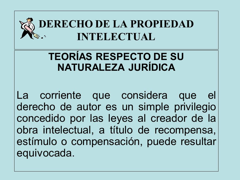 DERECHO DE LA PROPIEDAD INTELECTUAL TEORÍAS RESPECTO DE SU NATURALEZA JURÍDICA La corriente que considera que el derecho de autor es un simple privile