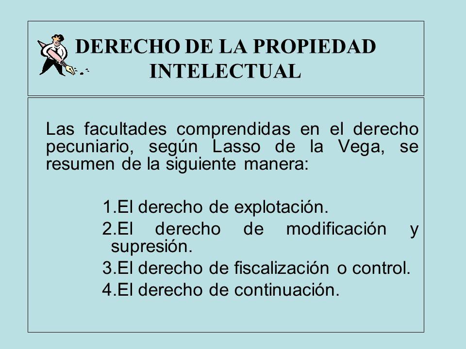 DERECHO DE LA PROPIEDAD INTELECTUAL Las facultades comprendidas en el derecho pecuniario, según Lasso de la Vega, se resumen de la siguiente manera: 1