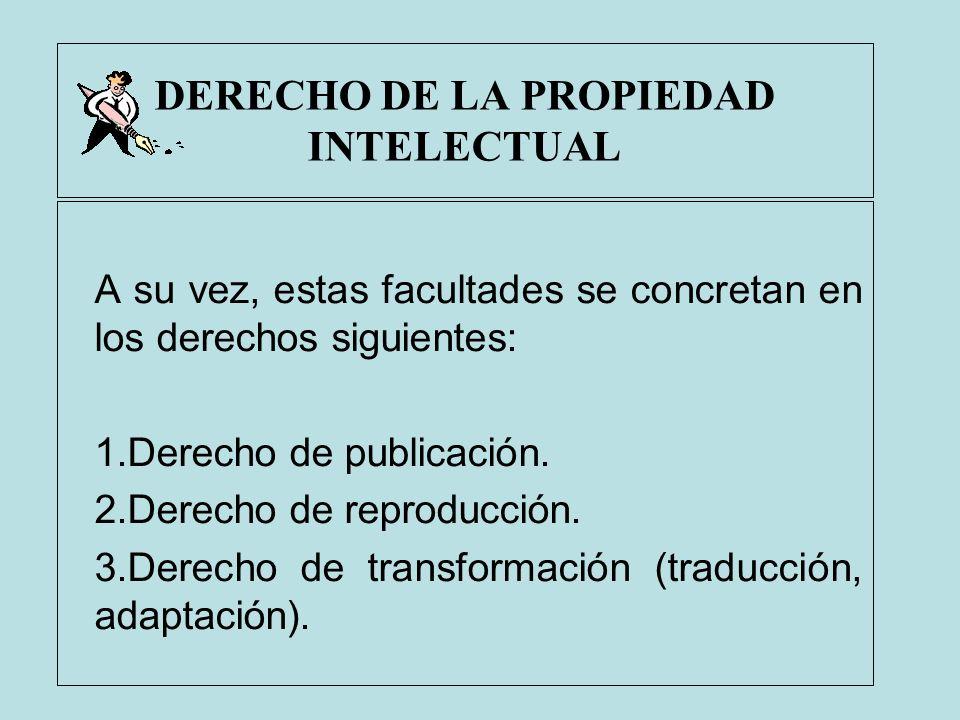 DERECHO DE LA PROPIEDAD INTELECTUAL A su vez, estas facultades se concretan en los derechos siguientes: 1.Derecho de publicación. 2.Derecho de reprodu