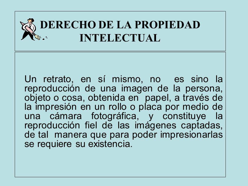 DERECHO DE LA PROPIEDAD INTELECTUAL Un retrato, en sí mismo, no es sino la reproducción de una imagen de la persona, objeto o cosa, obtenida en papel,