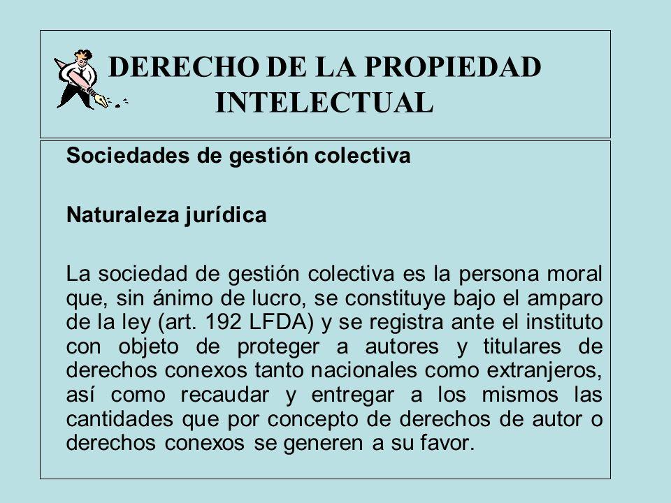 DERECHO DE LA PROPIEDAD INTELECTUAL Sociedades de gestión colectiva Naturaleza jurídica La sociedad de gestión colectiva es la persona moral que, sin