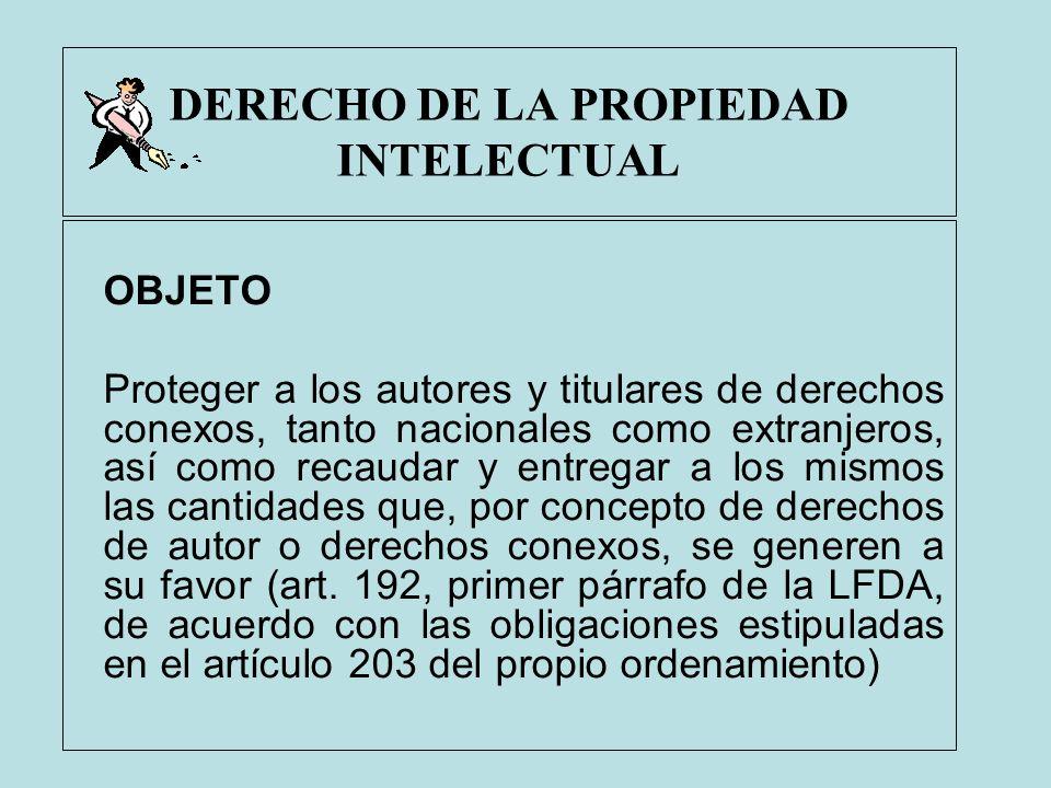 DERECHO DE LA PROPIEDAD INTELECTUAL OBJETO Proteger a los autores y titulares de derechos conexos, tanto nacionales como extranjeros, así como recauda