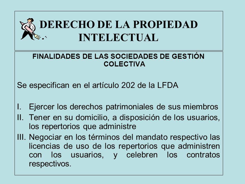 DERECHO DE LA PROPIEDAD INTELECTUAL FINALIDADES DE LAS SOCIEDADES DE GESTIÓN COLECTIVA Se especifican en el artículo 202 de la LFDA I.Ejercer los dere
