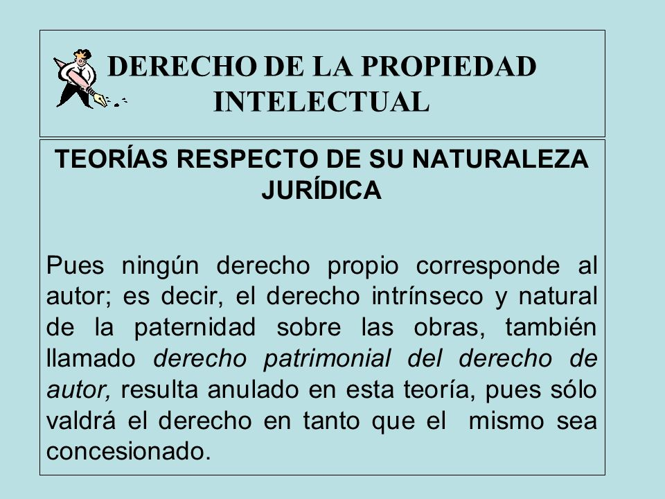 DERECHO DE LA PROPIEDAD INTELECTUAL TEORÍAS RESPECTO DE SU NATURALEZA JURÍDICA Pues ningún derecho propio corresponde al autor; es decir, el derecho i