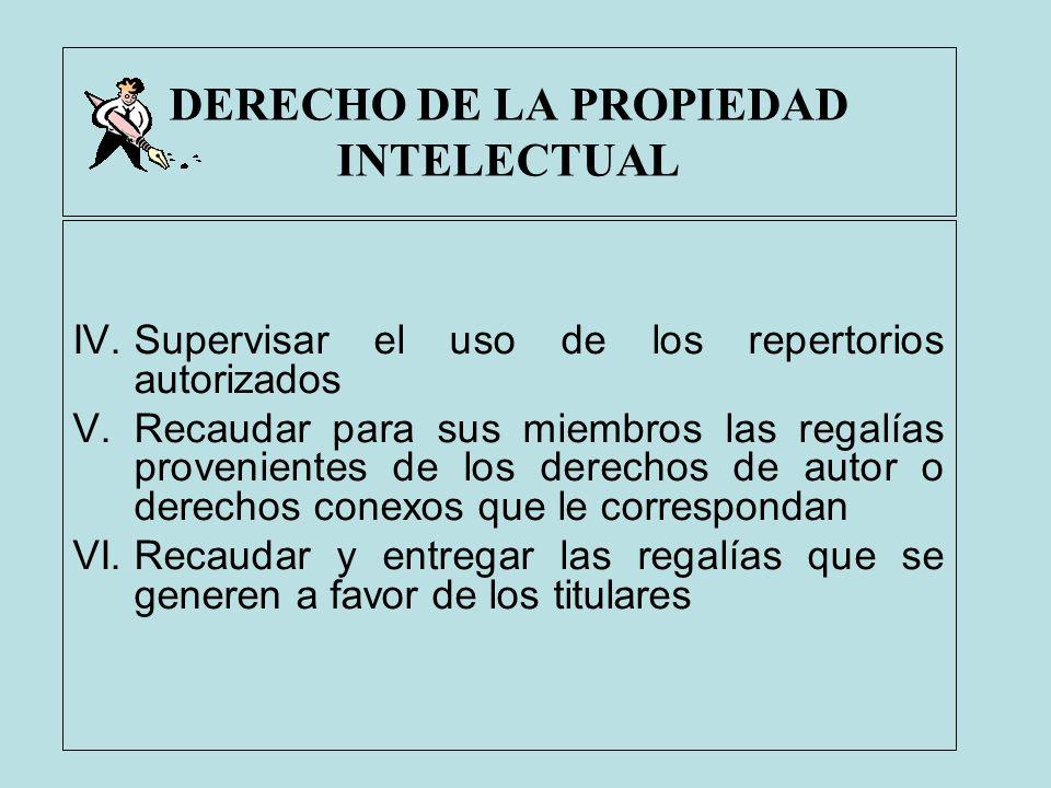 DERECHO DE LA PROPIEDAD INTELECTUAL IV.Supervisar el uso de los repertorios autorizados V.Recaudar para sus miembros las regalías provenientes de los
