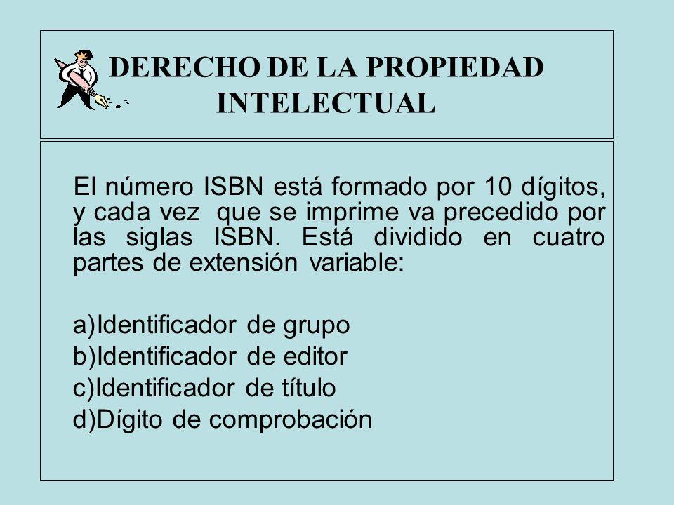 DERECHO DE LA PROPIEDAD INTELECTUAL El número ISBN está formado por 10 dígitos, y cada vez que se imprime va precedido por las siglas ISBN. Está divid