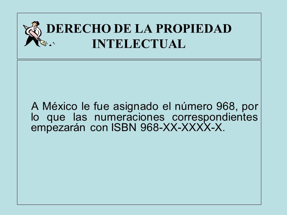 DERECHO DE LA PROPIEDAD INTELECTUAL A México le fue asignado el número 968, por lo que las numeraciones correspondientes empezarán con ISBN 968-XX-XXX