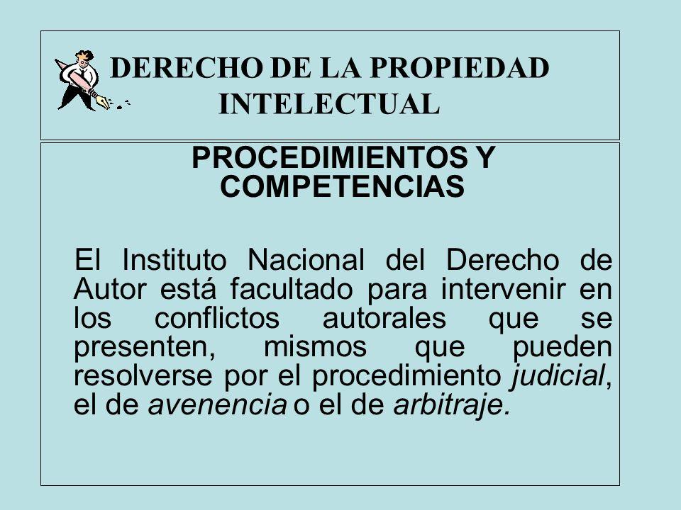 DERECHO DE LA PROPIEDAD INTELECTUAL PROCEDIMIENTOS Y COMPETENCIAS El Instituto Nacional del Derecho de Autor está facultado para intervenir en los con